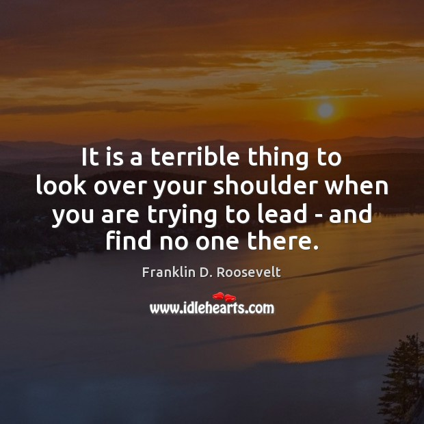 It is a terrible thing to look over your shoulder when you Franklin D. Roosevelt Picture Quote