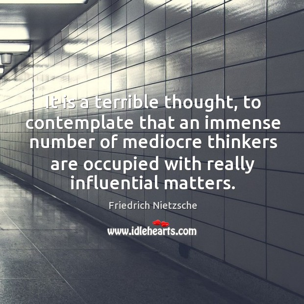 It is a terrible thought, to contemplate that an immense number of Image