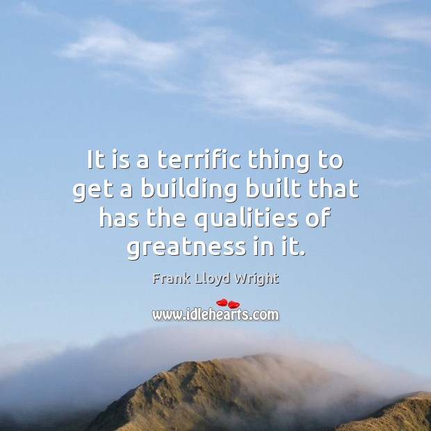 It is a terrific thing to get a building built that has the qualities of greatness in it. Image