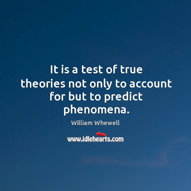 It is a test of true theories not only to account for but to predict phenomena. William Whewell Picture Quote