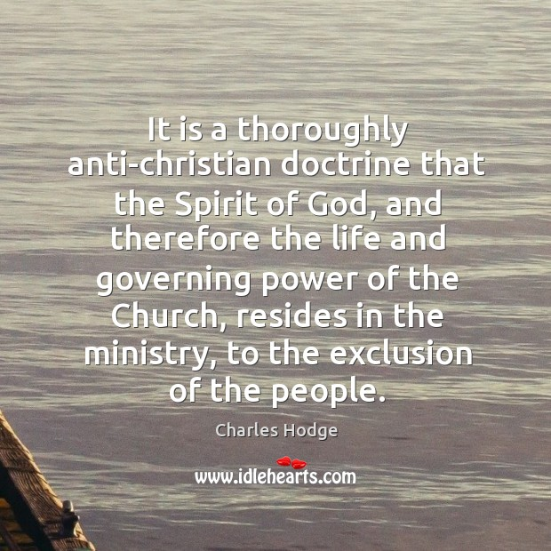 It is a thoroughly anti-christian doctrine that the spirit of God, and therefore the life and governing power Charles Hodge Picture Quote
