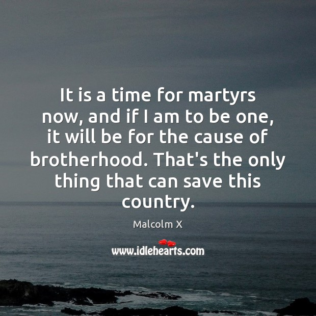 It is a time for martyrs now, and if I am to Malcolm X Picture Quote
