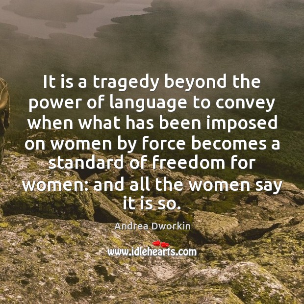 It is a tragedy beyond the power of language to convey when Andrea Dworkin Picture Quote