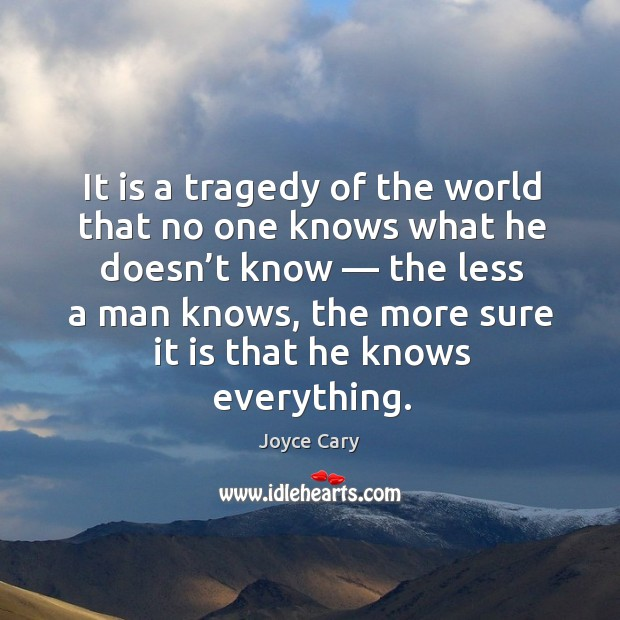 It is a tragedy of the world that no one knows what he doesn't know — the less a man knows Joyce Cary Picture Quote
