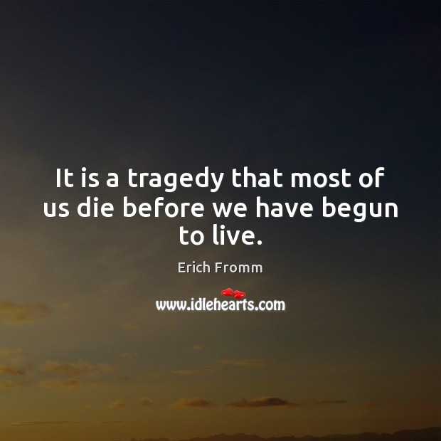 Image, It is a tragedy that most of us die before we have begun to live.