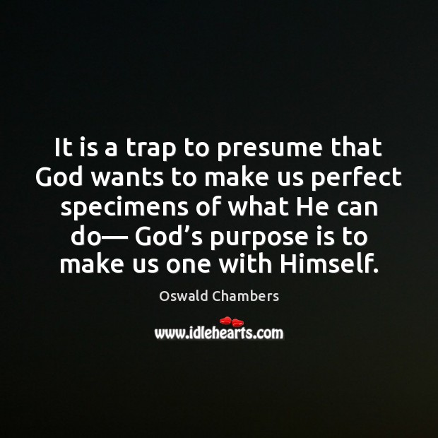 It is a trap to presume that God wants to make us Image