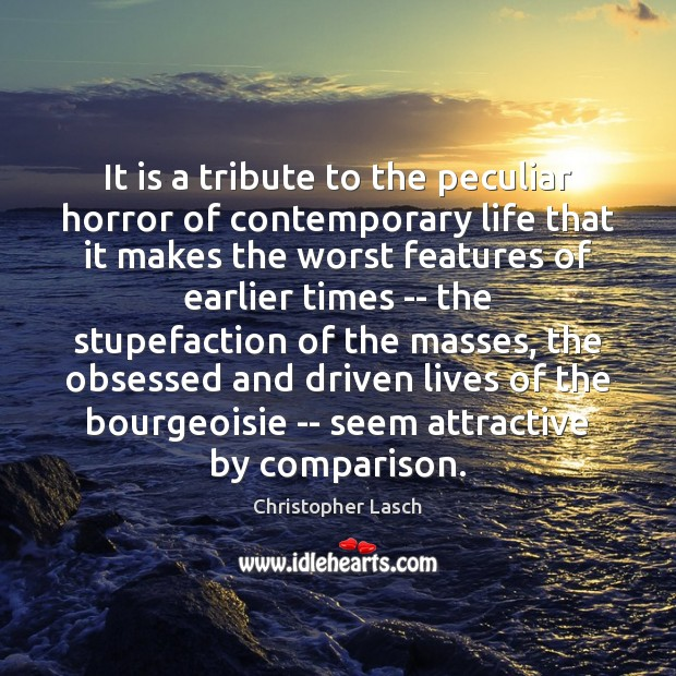 It is a tribute to the peculiar horror of contemporary life that Christopher Lasch Picture Quote
