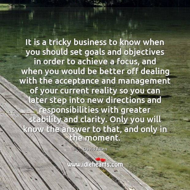 It is a tricky business to know when you should set goals David Allen Picture Quote
