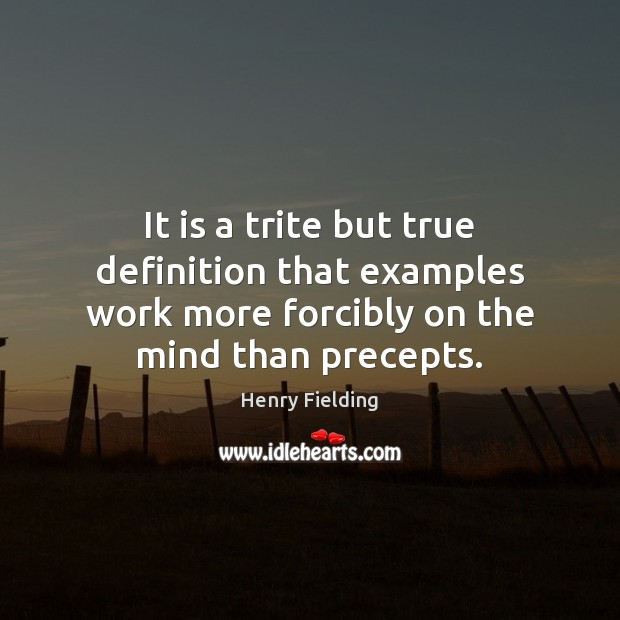 It is a trite but true definition that examples work more forcibly Henry Fielding Picture Quote