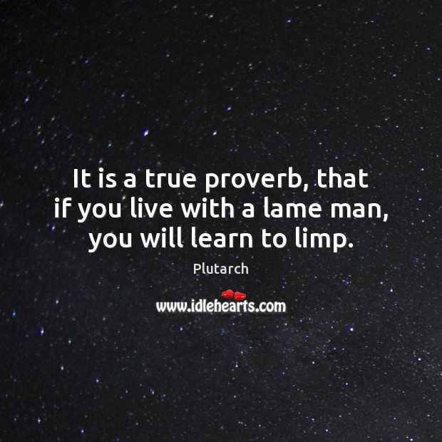 It is a true proverb, that if you live with a lame man, you will learn to limp. Image