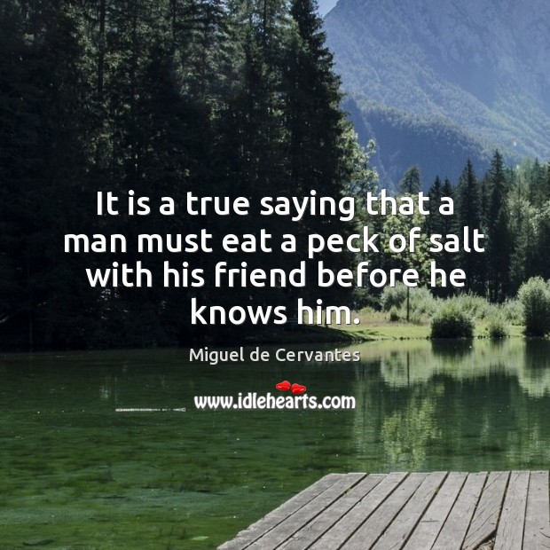 It is a true saying that a man must eat a peck Miguel de Cervantes Picture Quote