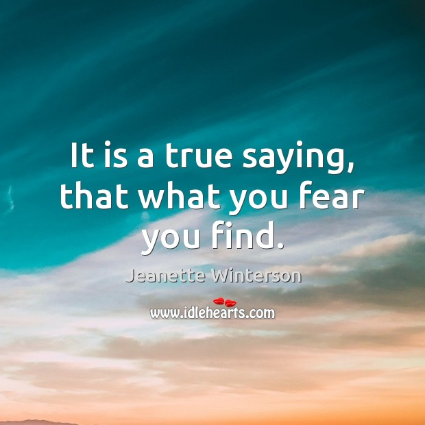 It is a true saying, that what you fear you find. Jeanette Winterson Picture Quote