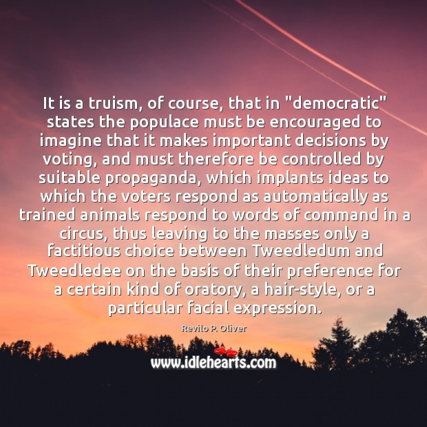 """It is a truism, of course, that in """"democratic"""" states the populace Revilo P. Oliver Picture Quote"""