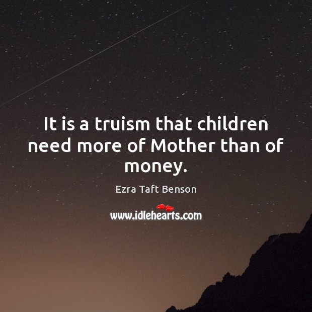 Image, It is a truism that children need more of Mother than of money.