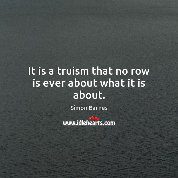 It is a truism that no row is ever about what it is about. Simon Barnes Picture Quote