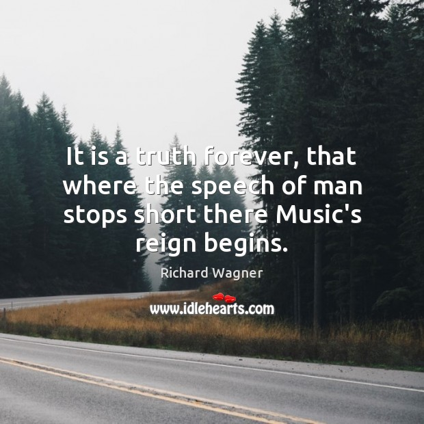 It is a truth forever, that where the speech of man stops Richard Wagner Picture Quote