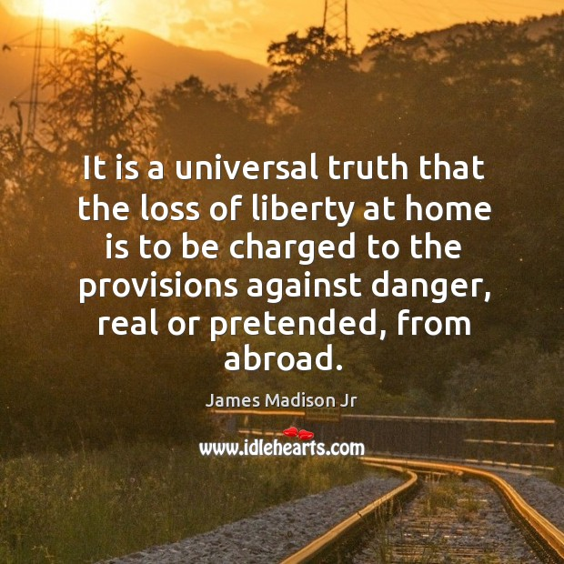 It is a universal truth that the loss of liberty at home is to be charged to the provisions against danger James Madison Jr Picture Quote