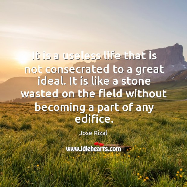 It is a useless life that is not consecrated to a great ideal. Jose Rizal Picture Quote