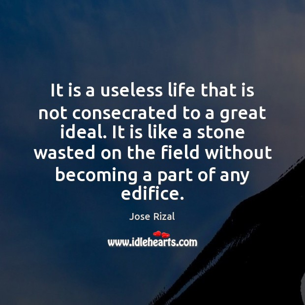 It is a useless life that is not consecrated to a great Jose Rizal Picture Quote