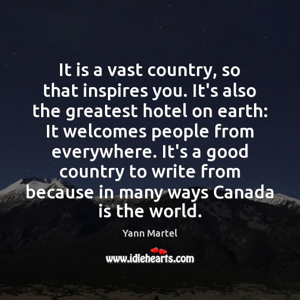 It is a vast country, so that inspires you. It's also the Yann Martel Picture Quote