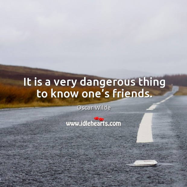 Image, It is a very dangerous thing to know one's friends.