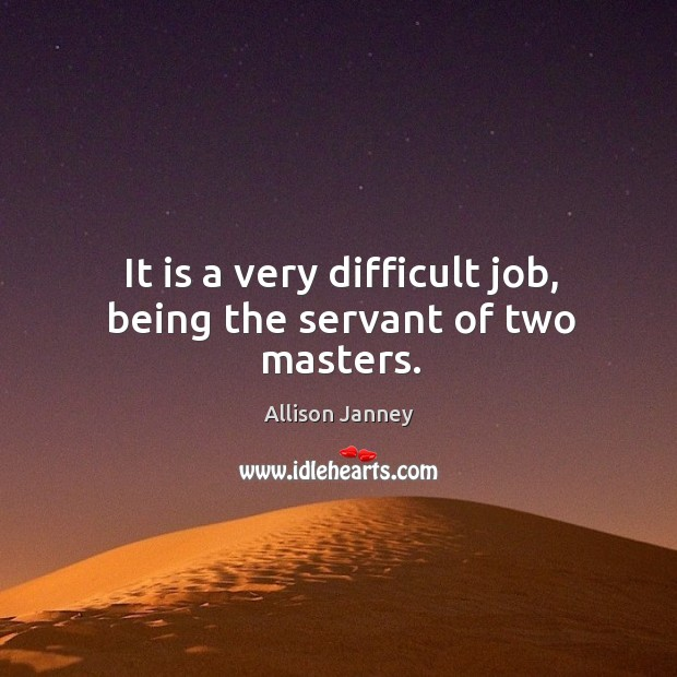 It is a very difficult job, being the servant of two masters. Image