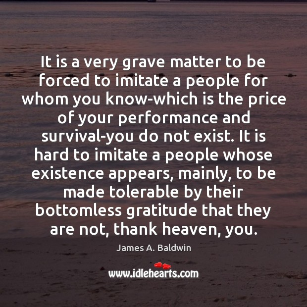 James A. Baldwin Picture Quote image saying: It is a very grave matter to be forced to imitate a