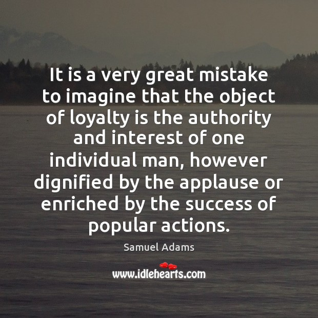 It is a very great mistake to imagine that the object of Loyalty Quotes