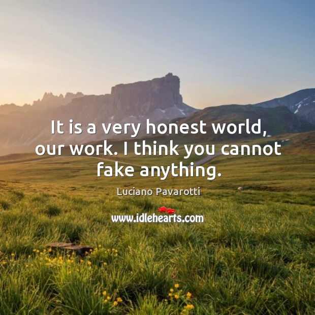 It is a very honest world, our work. I think you cannot fake anything. Luciano Pavarotti Picture Quote