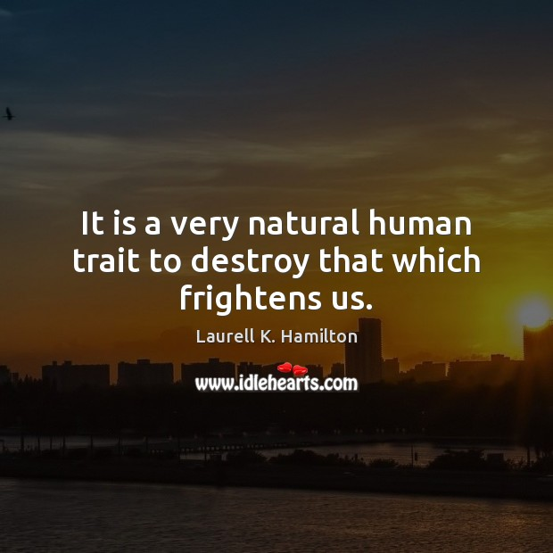 Image, It is a very natural human trait to destroy that which frightens us.