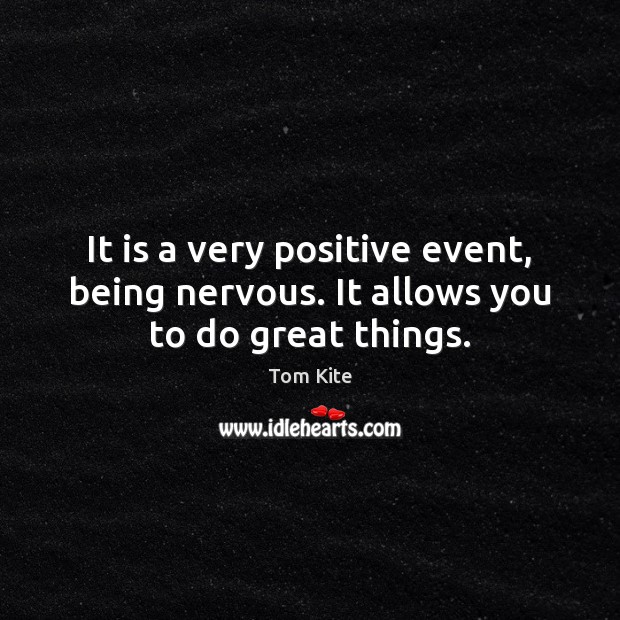 It is a very positive event, being nervous. It allows you to do great things. Tom Kite Picture Quote
