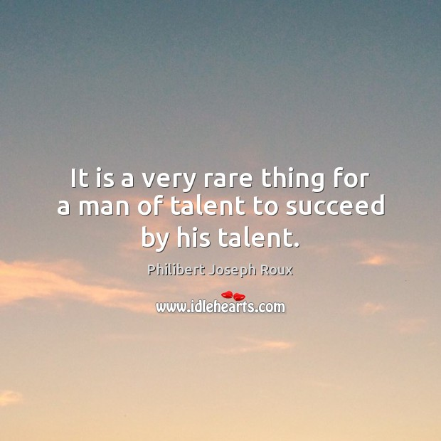 It is a very rare thing for a man of talent to succeed by his talent. Image
