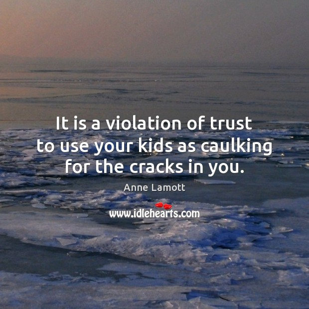 It is a violation of trust to use your kids as caulking for the cracks in you. Image