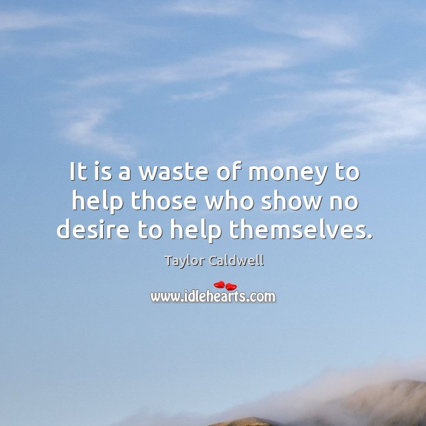 It is a waste of money to help those who show no desire to help themselves. Taylor Caldwell Picture Quote