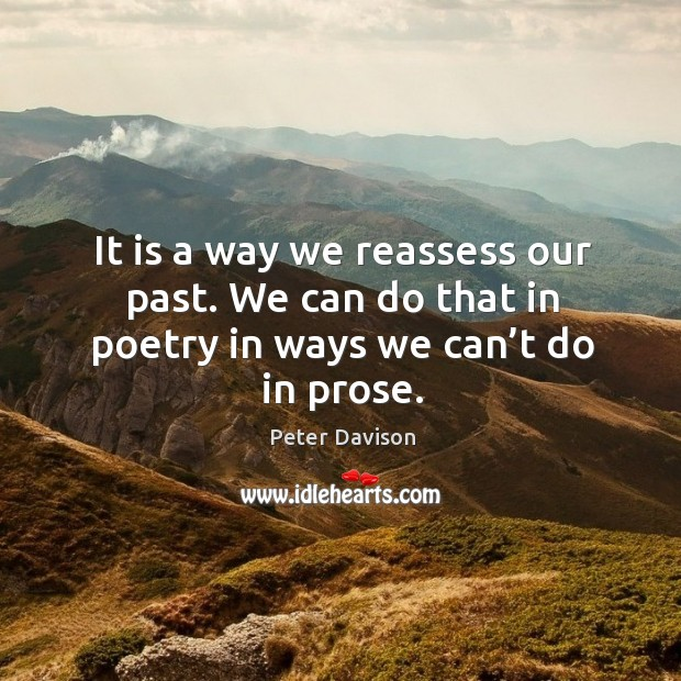 It is a way we reassess our past. We can do that in poetry in ways we can't do in prose. Image