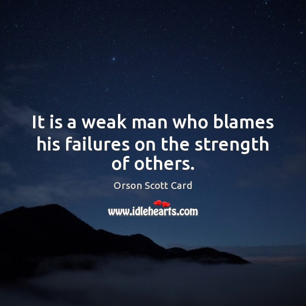 It is a weak man who blames his failures on the strength of others. Orson Scott Card Picture Quote