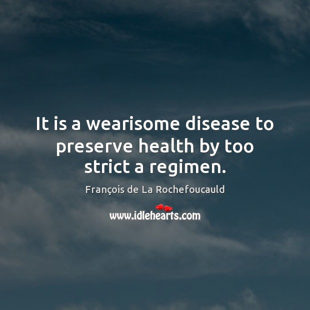 Image, It is a wearisome disease to preserve health by too strict a regimen.