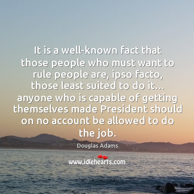 It is a well-known fact that those people who must want to rule people are, ipso facto Image