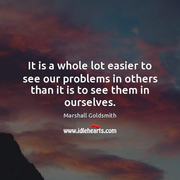 It is a whole lot easier to see our problems in others Image