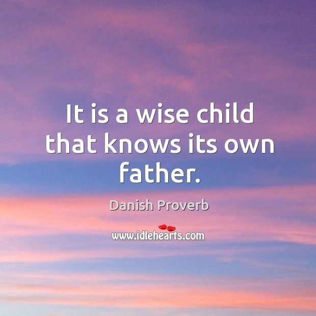 It is a wise child that knows its own father. Danish Proverbs Image