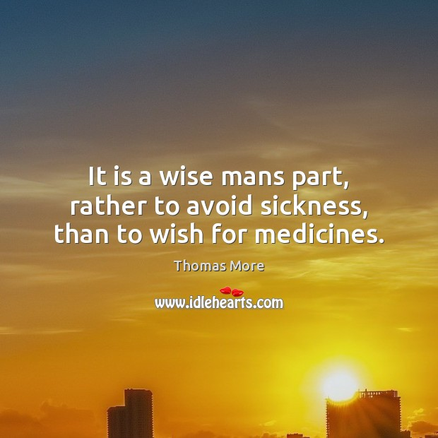 It is a wise mans part, rather to avoid sickness, than to wish for medicines. Thomas More Picture Quote