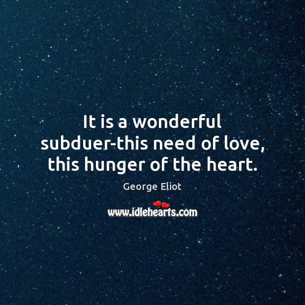 Image, It is a wonderful subduer-this need of love, this hunger of the heart.