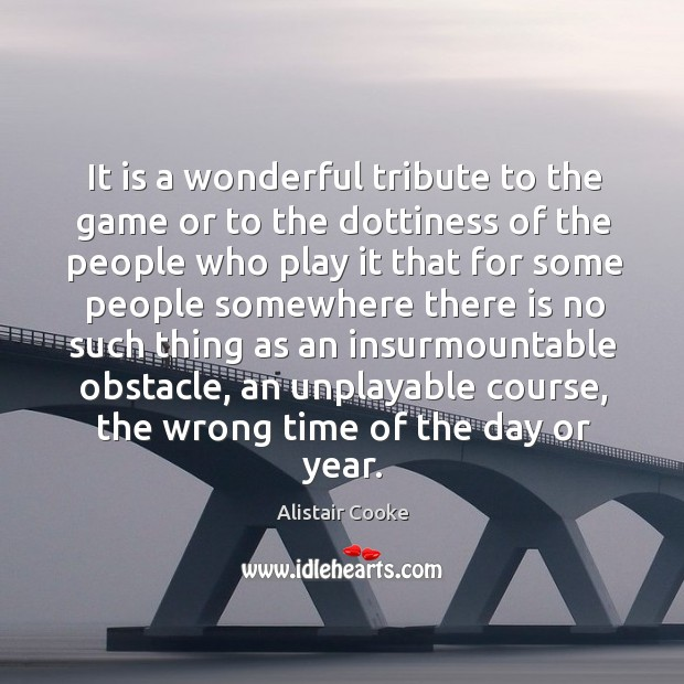 It is a wonderful tribute to the game or to the dottiness Alistair Cooke Picture Quote