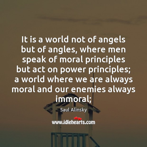 It is a world not of angels but of angles, where men Saul Alinsky Picture Quote