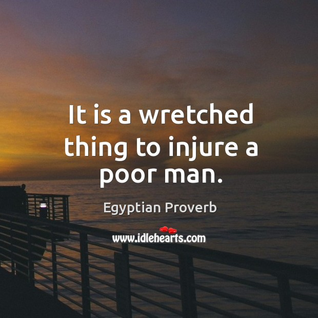 It is a wretched thing to injure a poor man. Egyptian Proverbs Image