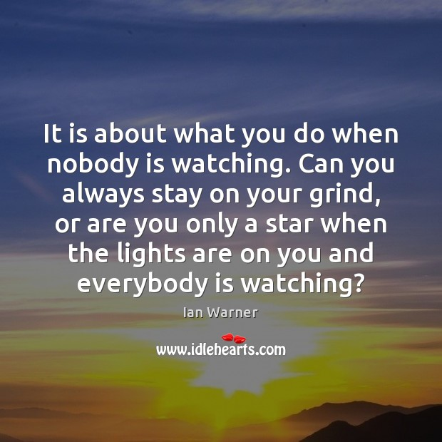 It is about what you do when nobody is watching. Can you Ian Warner Picture Quote