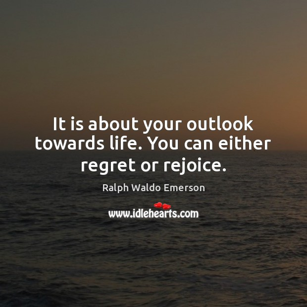 It is about your outlook towards life. You can either regret or rejoice. Image