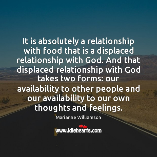 It is absolutely a relationship with food that is a displaced relationship Food Quotes Image