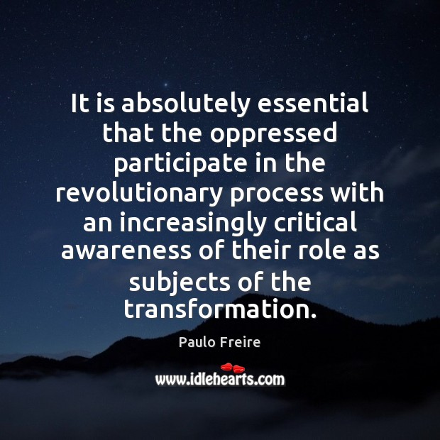 It is absolutely essential that the oppressed participate in the revolutionary process Paulo Freire Picture Quote