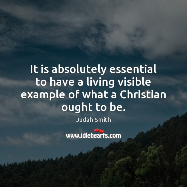 It is absolutely essential to have a living visible example of what Judah Smith Picture Quote
